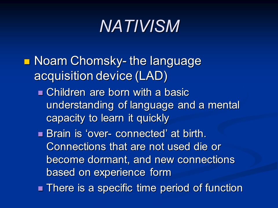 NATIVISM Noam Chomsky- the language acquisition device (LAD) Noam Chomsky- the language acquisition device (LAD) Children are born with a basic unders
