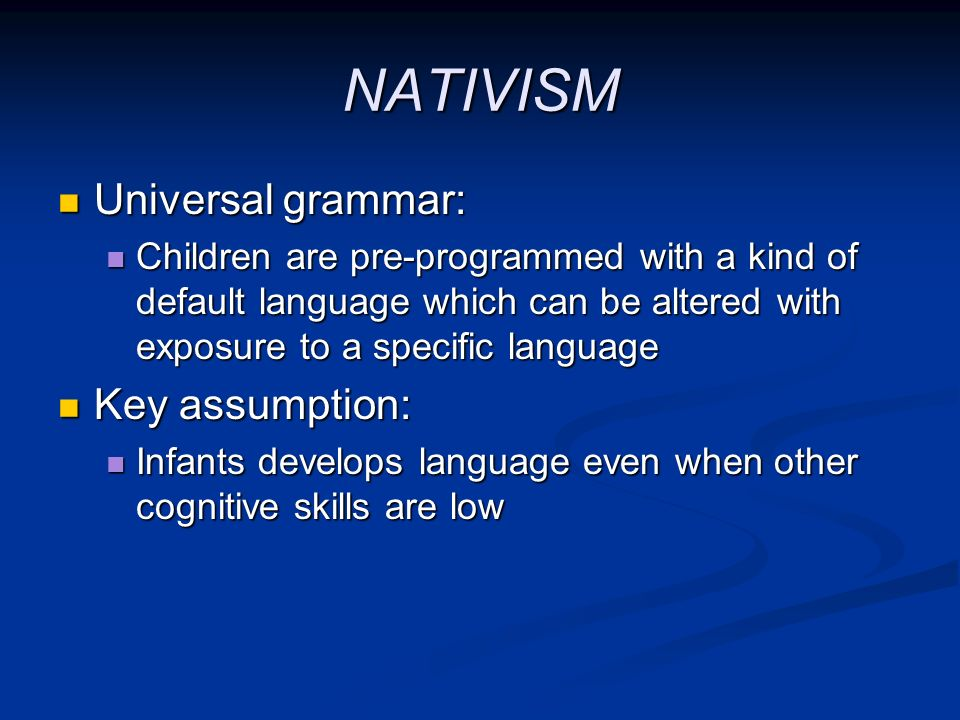 NATIVISM Universal grammar: Universal grammar: Children are pre-programmed with a kind of default language which can be altered with exposure to a spe