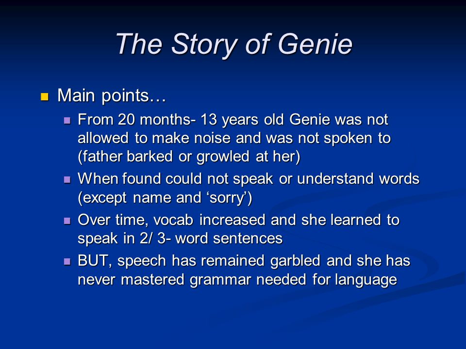 The Story of Genie Main points… Main points… From 20 months- 13 years old Genie was not allowed to make noise and was not spoken to (father barked or