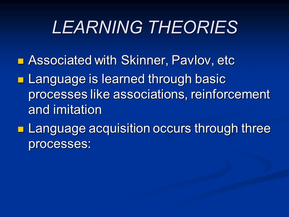 LEARNING THEORIES Associated with Skinner, Pavlov, etc Associated with Skinner, Pavlov, etc Language is learned through basic processes like associati