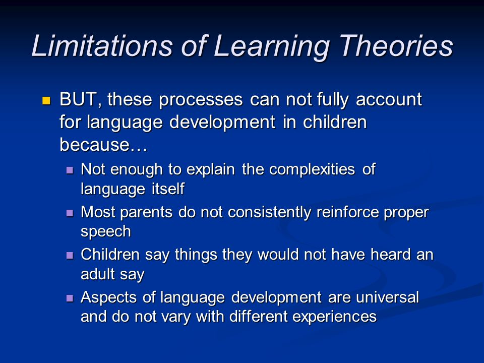 Limitations of Learning Theories BUT, these processes can not fully account for language development in children because… BUT, these processes can not