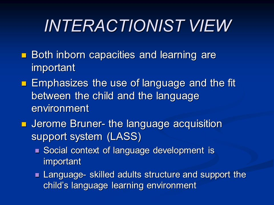 INTERACTIONIST VIEW Both inborn capacities and learning are important Both inborn capacities and learning are important Emphasizes the use of language