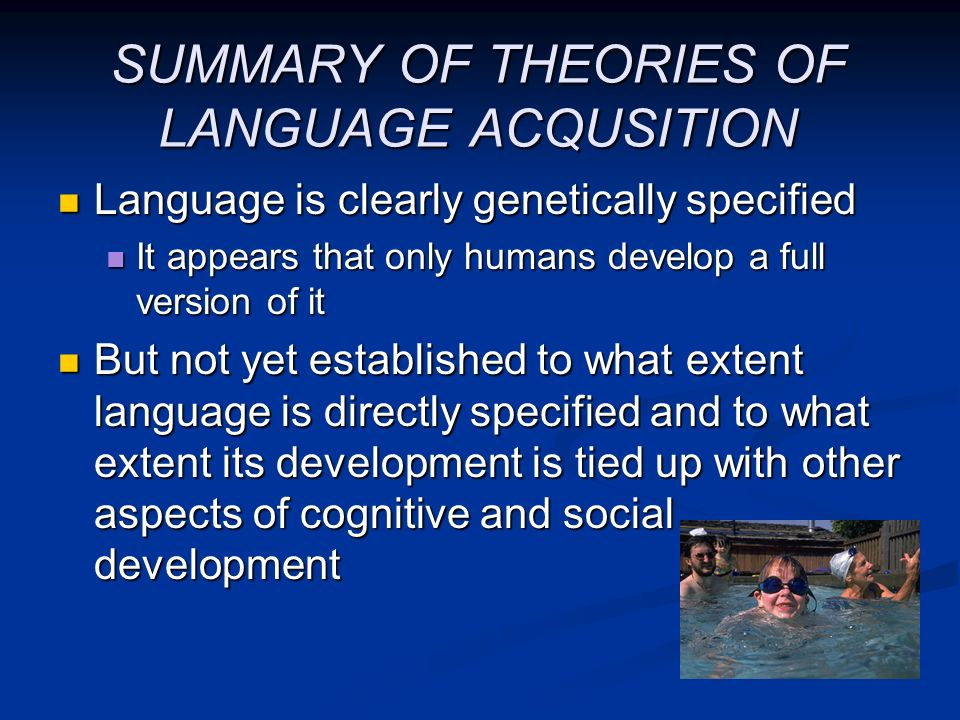 SUMMARY OF THEORIES OF LANGUAGE ACQUSITION Language is clearly genetically specified Language is clearly genetically specified It appears that only hu