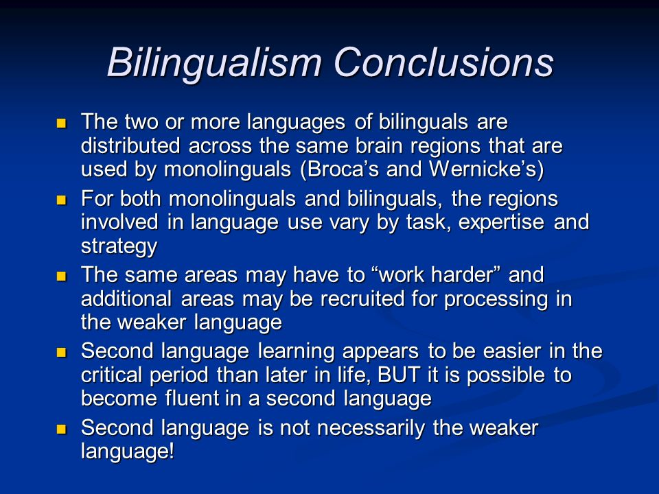 Bilingualism Conclusions The two or more languages of bilinguals are distributed across the same brain regions that are used by monolinguals (Brocas a