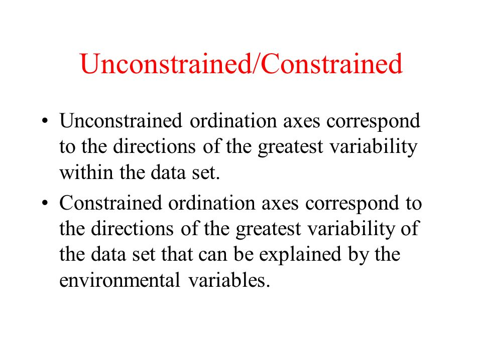 Unconstrained/Constrained Unconstrained ordination axes correspond to the directions of the greatest variability within the data set. Constrained ordi