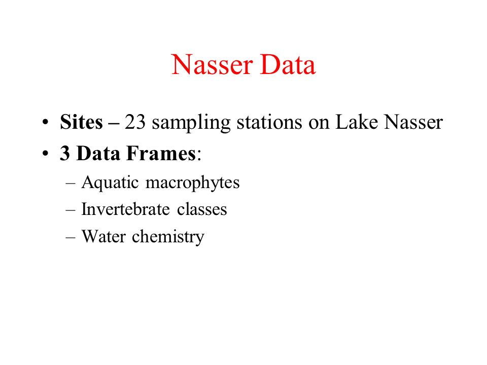 Nasser Data Sites – 23 sampling stations on Lake Nasser 3 Data Frames: –Aquatic macrophytes –Invertebrate classes –Water chemistry