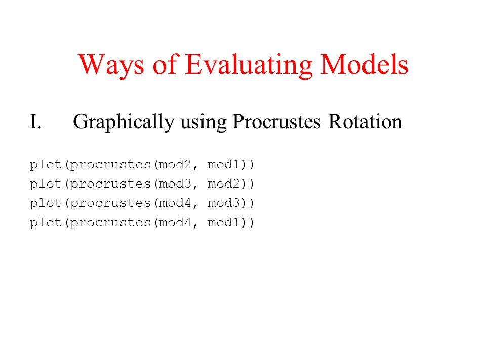 Ways of Evaluating Models I.Graphically using Procrustes Rotation plot(procrustes(mod2, mod1)) plot(procrustes(mod3, mod2)) plot(procrustes(mod4, mod3)) plot(procrustes(mod4, mod1))