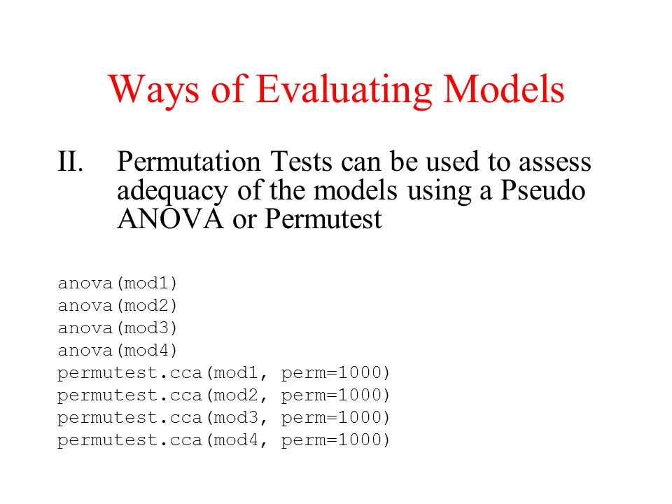 Ways of Evaluating Models II.Permutation Tests can be used to assess adequacy of the models using a Pseudo ANOVA or Permutest anova(mod1) anova(mod2)