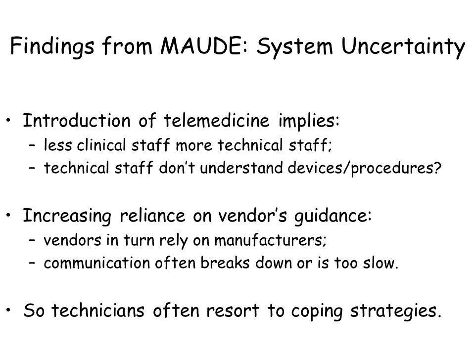 Findings from MAUDE: System Uncertainty Introduction of telemedicine implies: –less clinical staff more technical staff; –technical staff dont underst