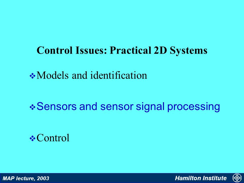 17 MAP lecture, 2003 Hamilton Institute Control Issues: Practical 2D Systems v Models and identification Sensors and sensor signal processing v Contro