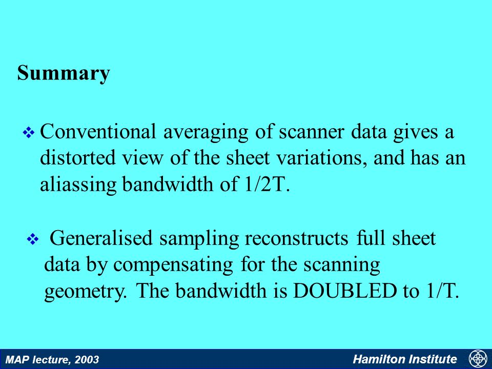 31 MAP lecture, 2003 Hamilton Institute Summary v Conventional averaging of scanner data gives a distorted view of the sheet variations, and has an aliassing bandwidth of 1/2T.
