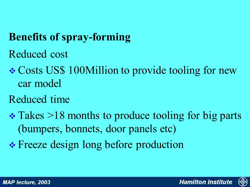 47 MAP lecture, 2003 Hamilton Institute Benefits of spray-forming Reduced cost v Costs US$ 100Million to provide tooling for new car model Reduced tim