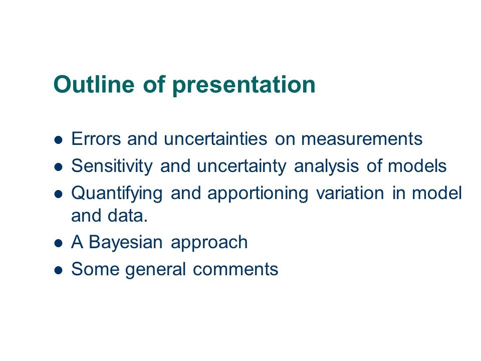 Outline of presentation Errors and uncertainties on measurements Sensitivity and uncertainty analysis of models Quantifying and apportioning variation