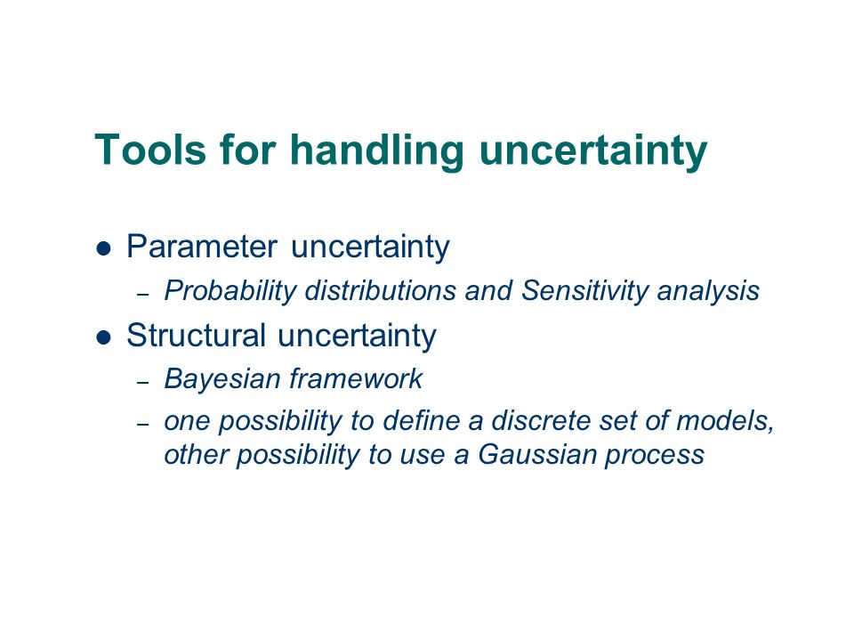 Tools for handling uncertainty Parameter uncertainty – Probability distributions and Sensitivity analysis Structural uncertainty – Bayesian framework