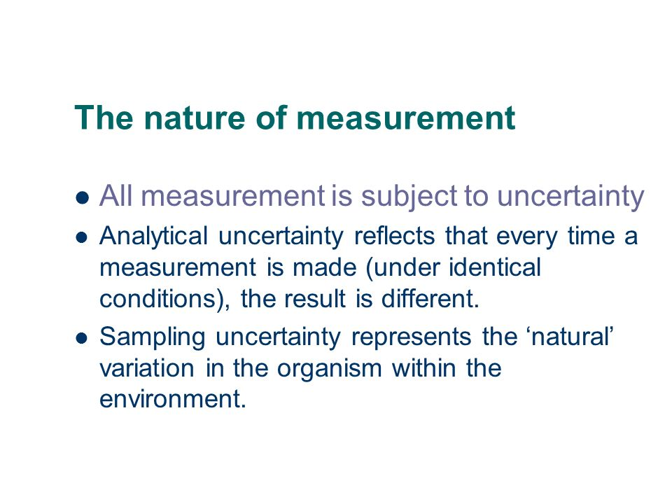 The nature of measurement All measurement is subject to uncertainty Analytical uncertainty reflects that every time a measurement is made (under ident