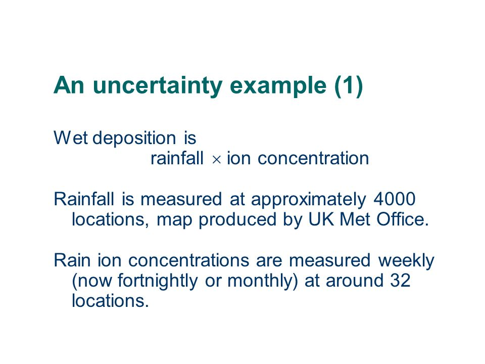 An uncertainty example (1) Wet deposition is rainfall ion concentration Rainfall is measured at approximately 4000 locations, map produced by UK Met O