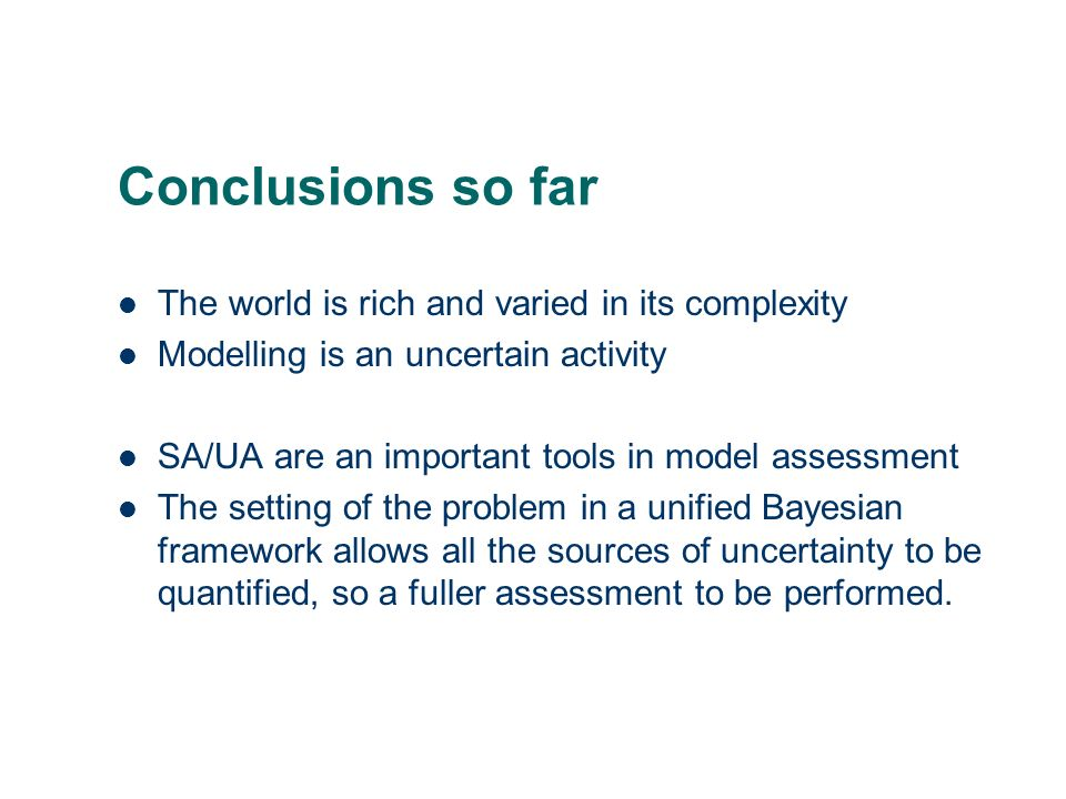 Conclusions so far The world is rich and varied in its complexity Modelling is an uncertain activity SA/UA are an important tools in model assessment