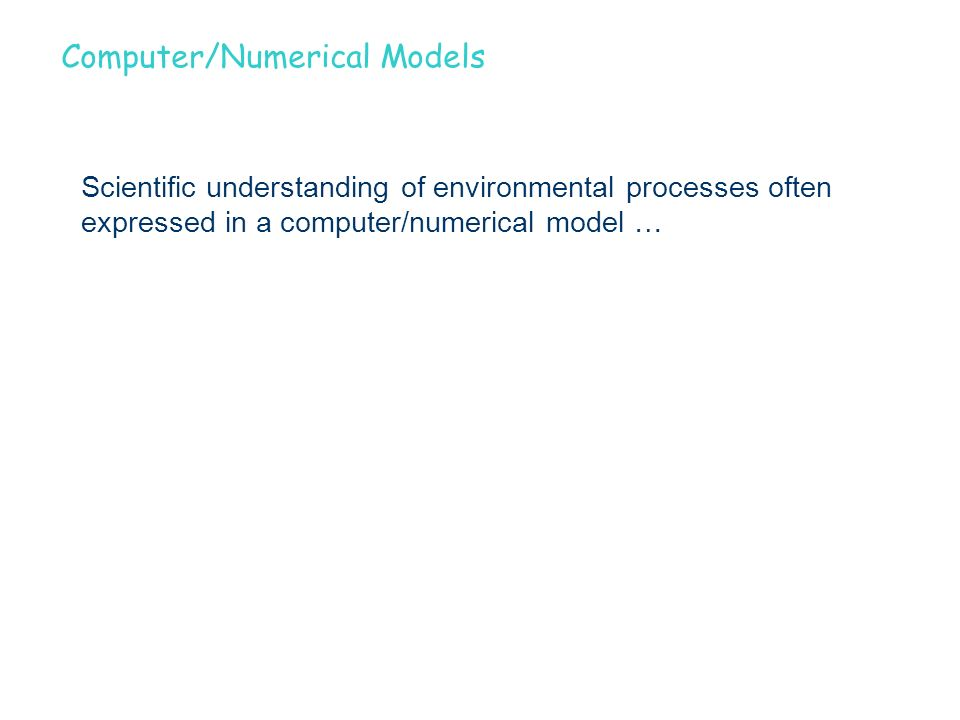 Computer/Numerical Models Scientific understanding of environmental processes often expressed in a computer/numerical model …
