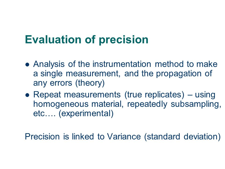Evaluation of precision Analysis of the instrumentation method to make a single measurement, and the propagation of any errors (theory) Repeat measure