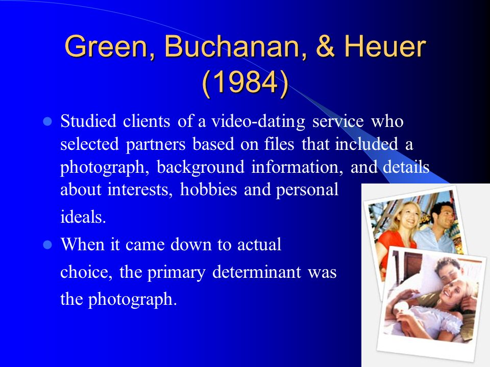 Green, Buchanan, & Heuer (1984) Studied clients of a video-dating service who selected partners based on files that included a photograph, background