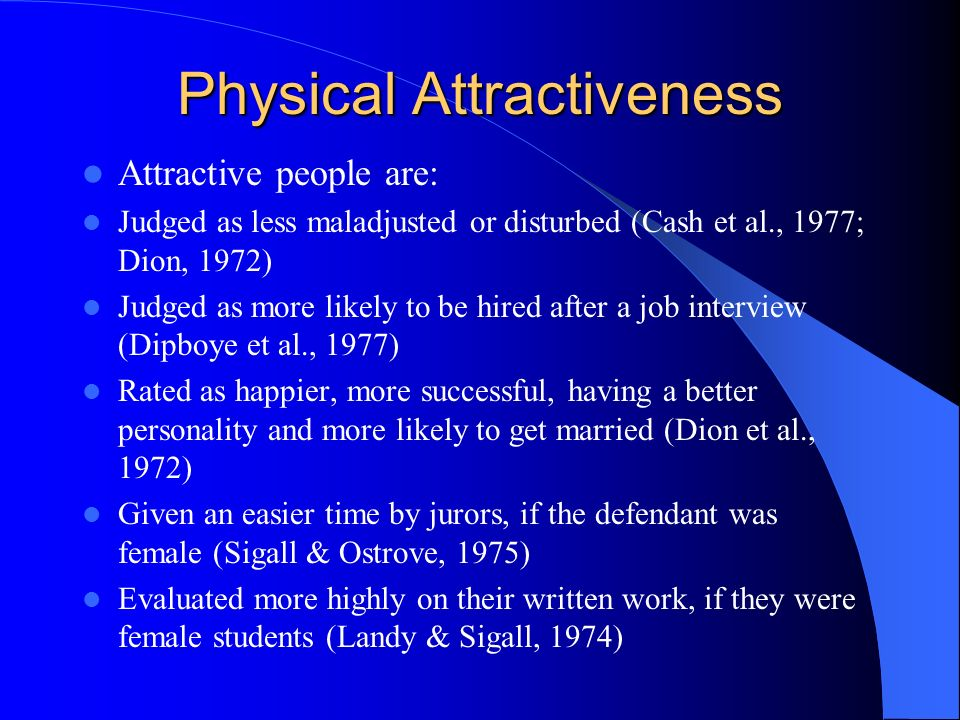 Physical Attractiveness Attractive people are: Judged as less maladjusted or disturbed (Cash et al., 1977; Dion, 1972) Judged as more likely to be hir