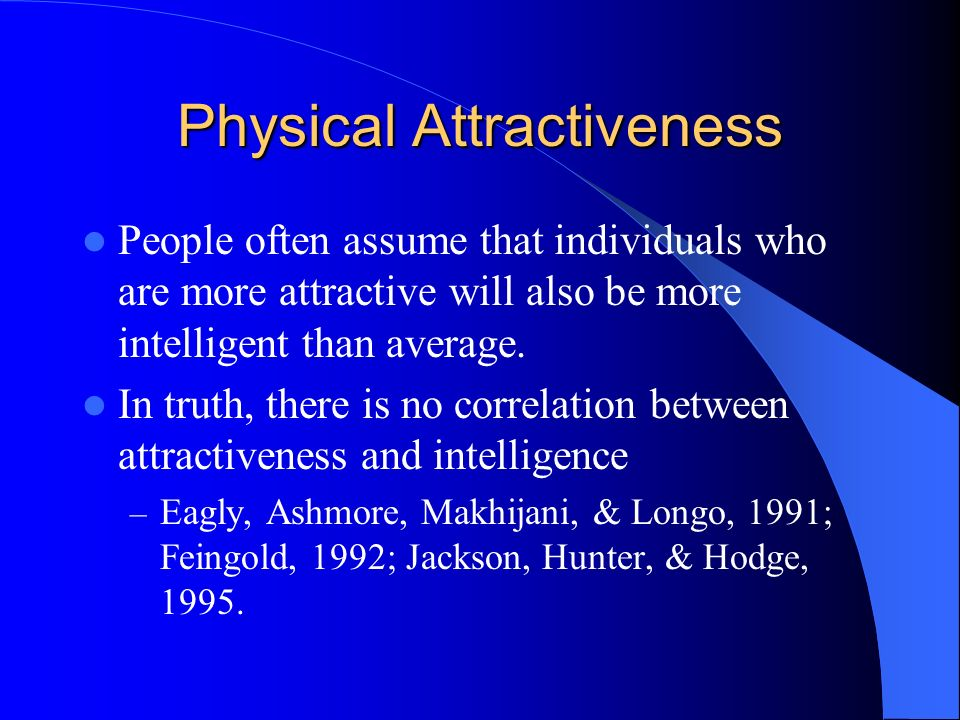 Physical Attractiveness People often assume that individuals who are more attractive will also be more intelligent than average. In truth, there is no