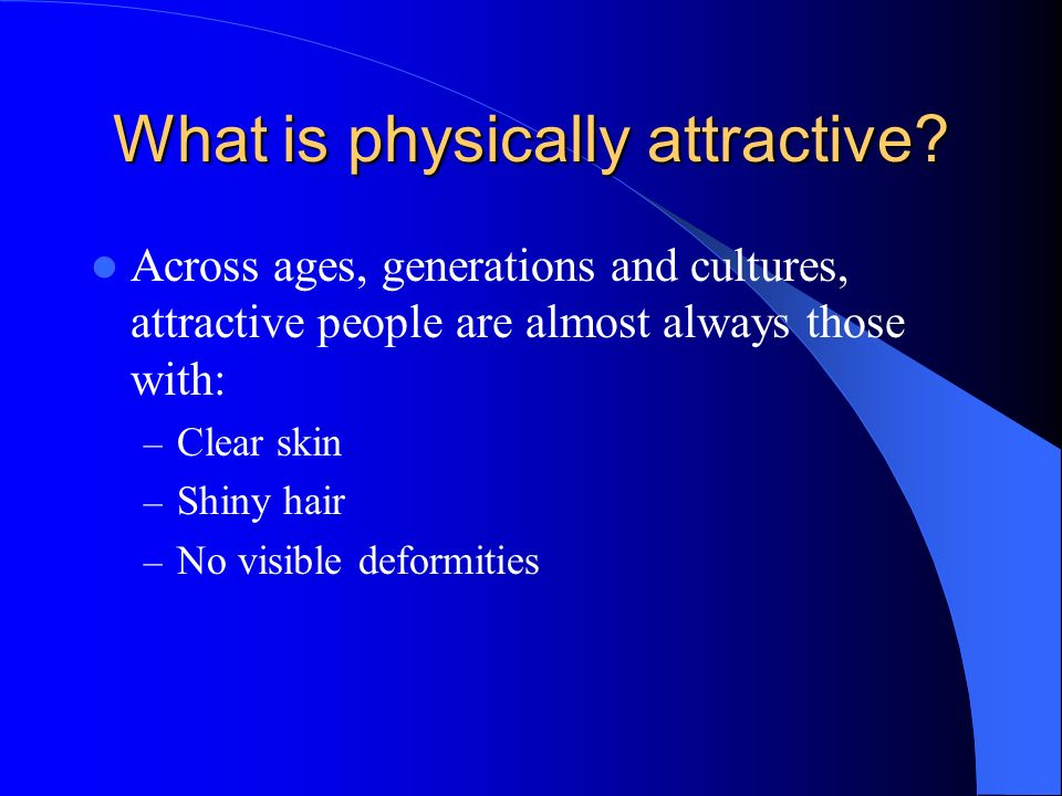 What is physically attractive? Across ages, generations and cultures, attractive people are almost always those with: – Clear skin – Shiny hair – No v
