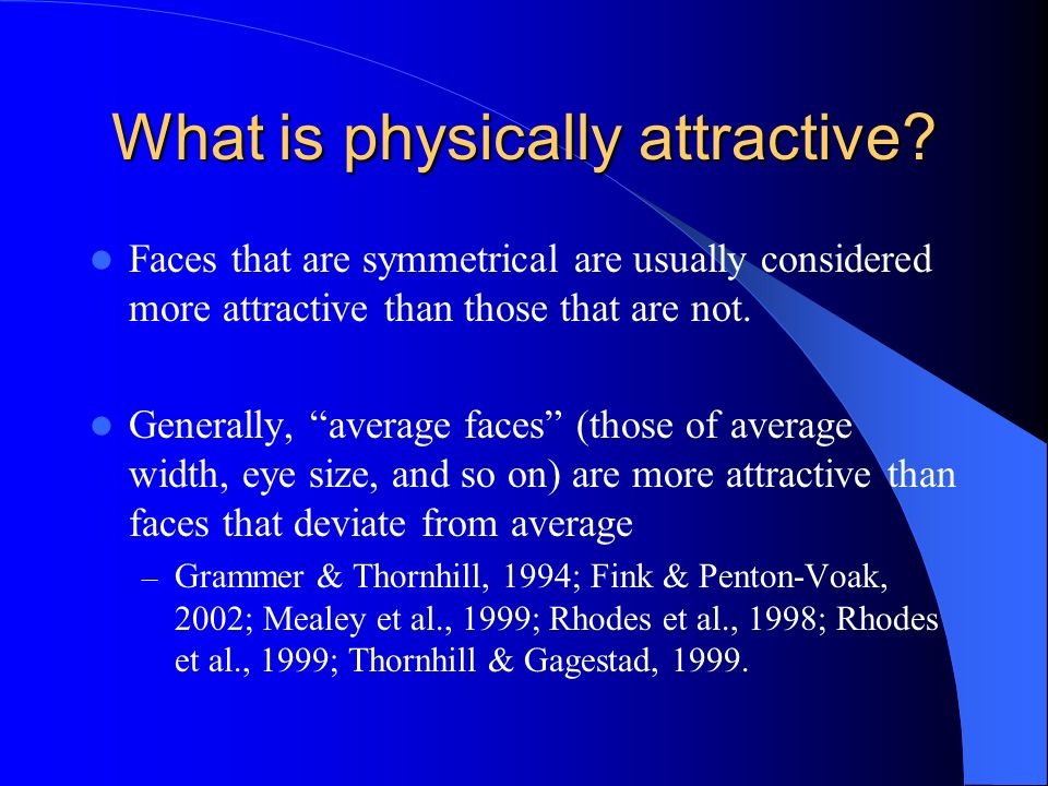 What is physically attractive? Faces that are symmetrical are usually considered more attractive than those that are not. Generally, average faces (th