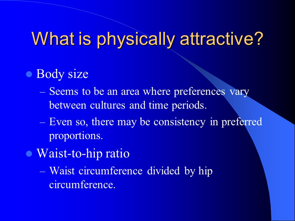 What is physically attractive? Body size – Seems to be an area where preferences vary between cultures and time periods. – Even so, there may be consi