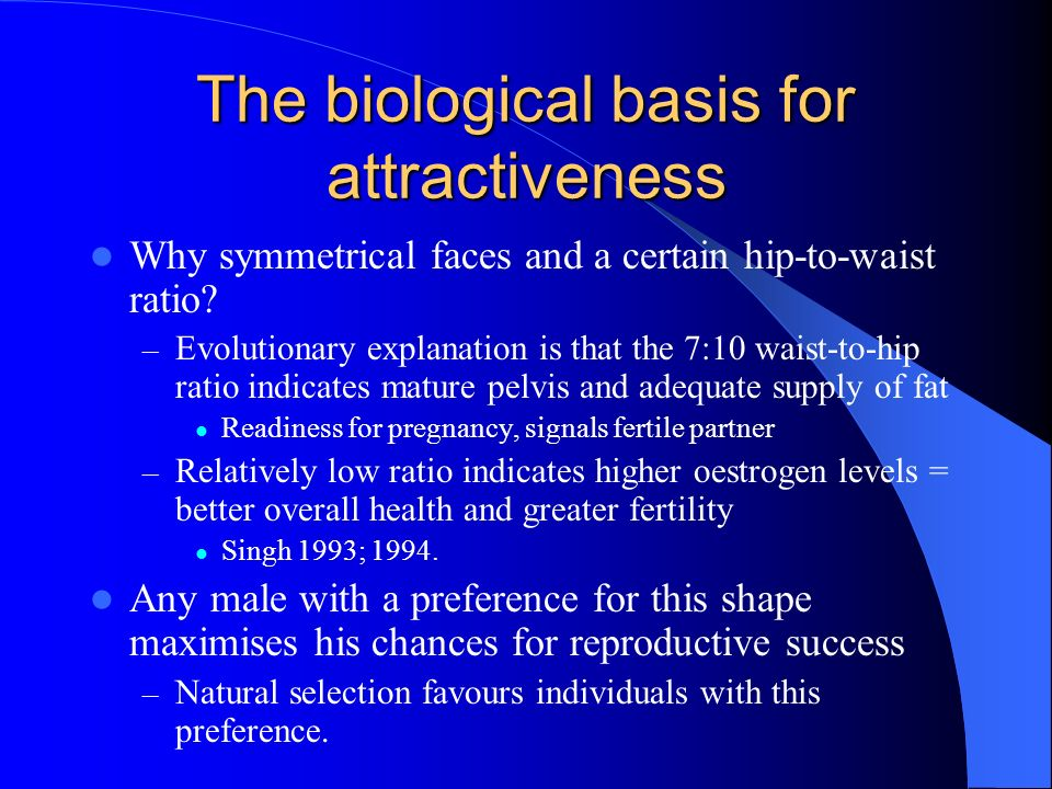 The biological basis for attractiveness Why symmetrical faces and a certain hip-to-waist ratio? – Evolutionary explanation is that the 7:10 waist-to-h
