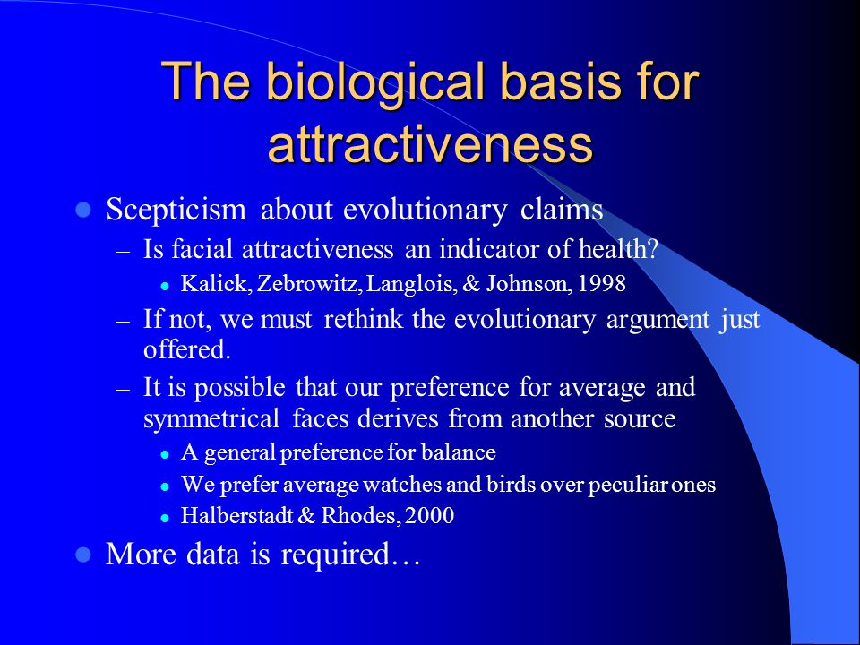 The biological basis for attractiveness Scepticism about evolutionary claims – Is facial attractiveness an indicator of health? Kalick, Zebrowitz, Lan