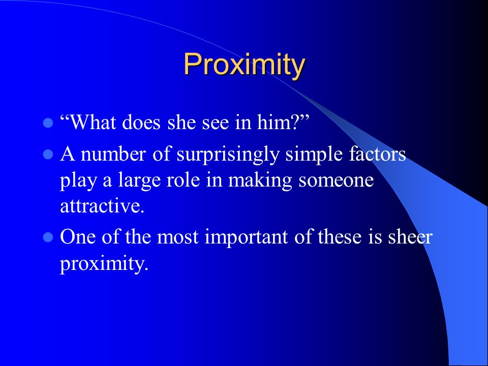 Proximity What does she see in him? A number of surprisingly simple factors play a large role in making someone attractive. One of the most important