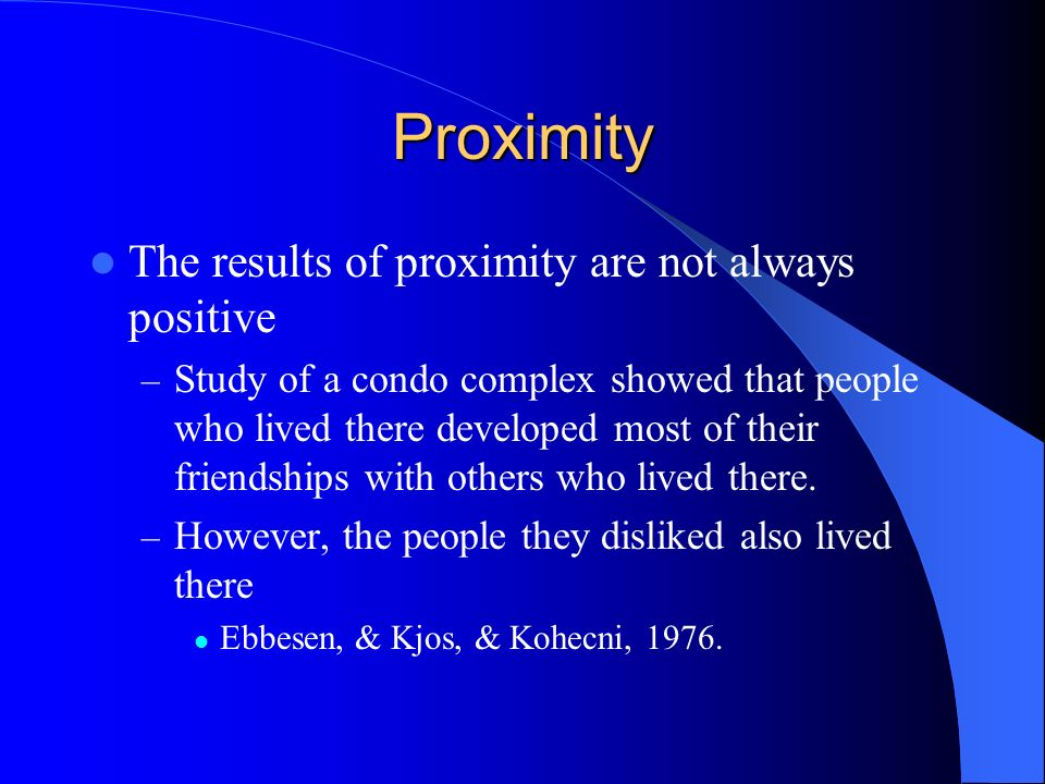 Proximity The results of proximity are not always positive – Study of a condo complex showed that people who lived there developed most of their frien