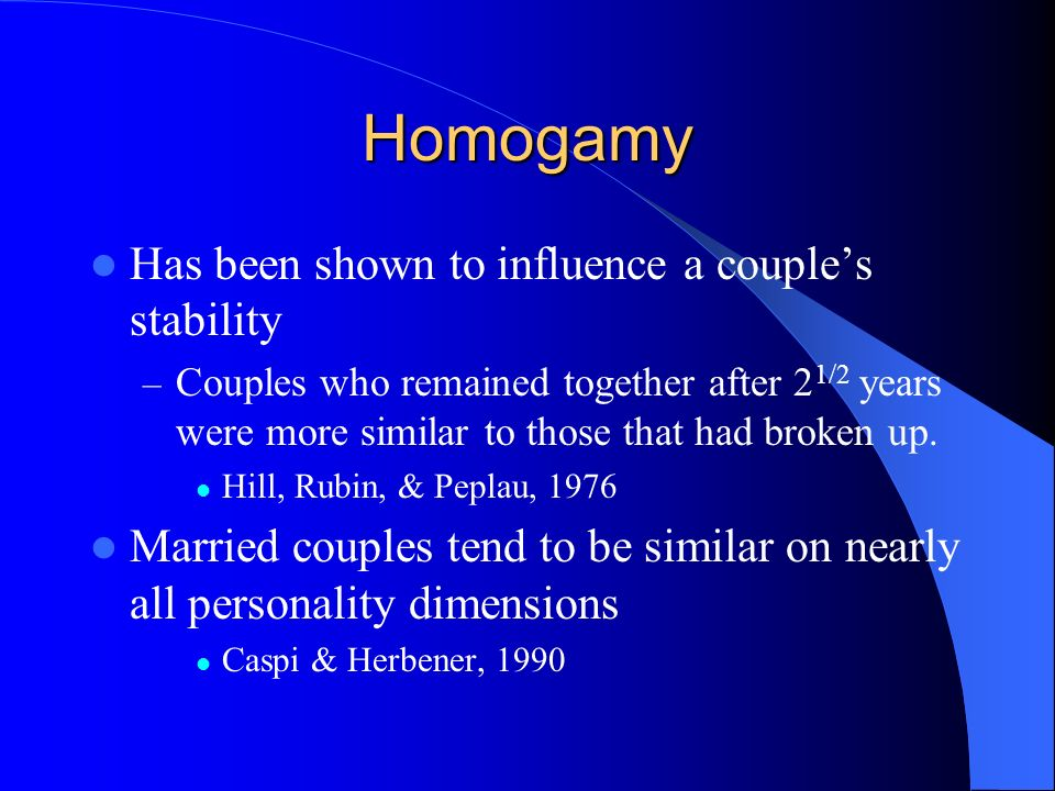 Homogamy Has been shown to influence a couples stability – Couples who remained together after 2 1/2 years were more similar to those that had broken