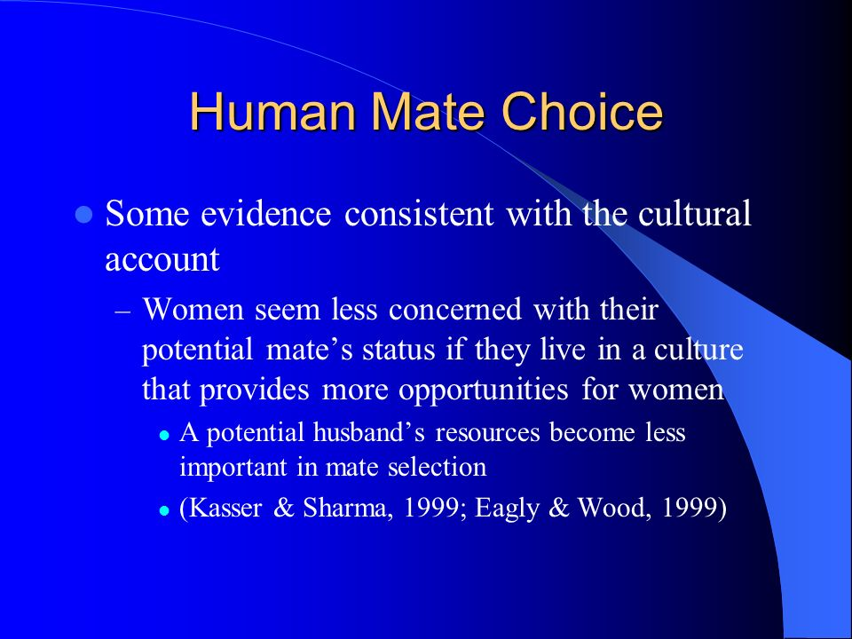 Human Mate Choice Some evidence consistent with the cultural account – Women seem less concerned with their potential mates status if they live in a c