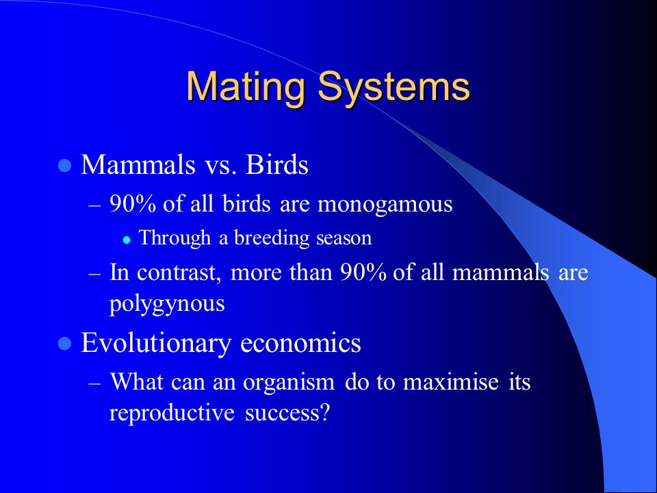 Mating Systems Mammals vs. Birds – 90% of all birds are monogamous Through a breeding season – In contrast, more than 90% of all mammals are polygynou