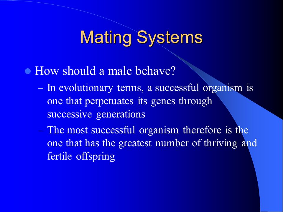 Mating Systems How should a male behave? – In evolutionary terms, a successful organism is one that perpetuates its genes through successive generatio
