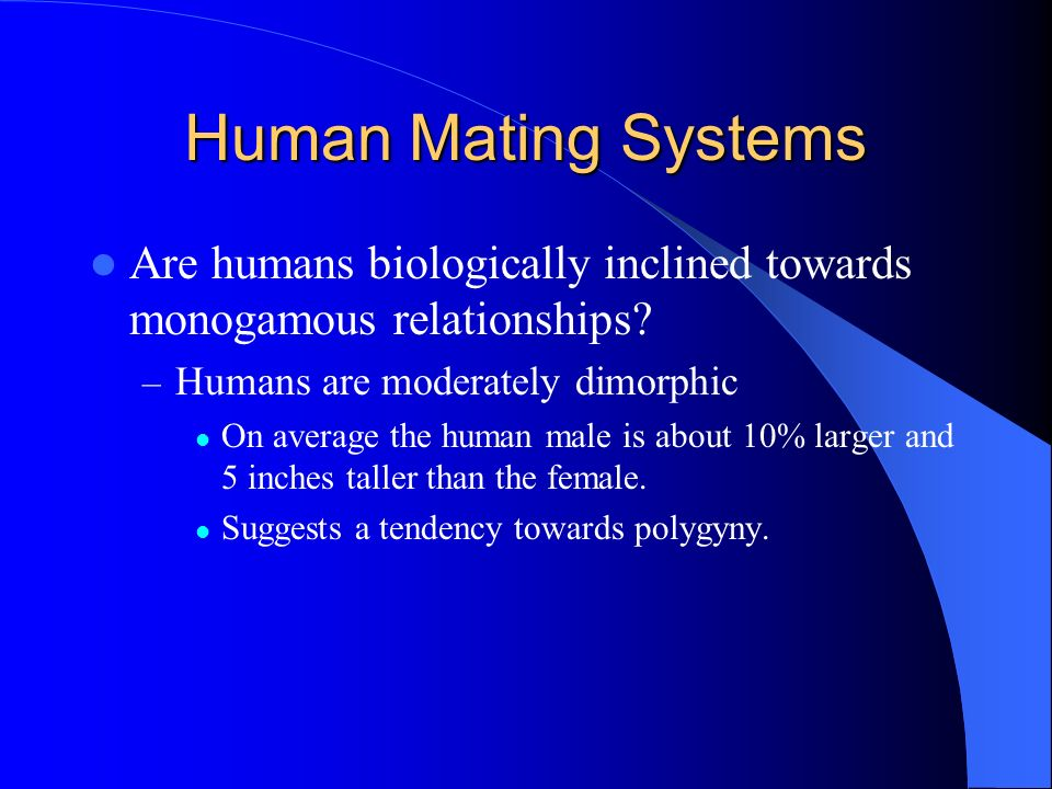 Human Mating Systems Are humans biologically inclined towards monogamous relationships? – Humans are moderately dimorphic On average the human male is