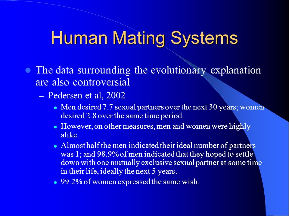 Human Mating Systems The data surrounding the evolutionary explanation are also controversial – Pedersen et al, 2002 Men desired 7.7 sexual partners o