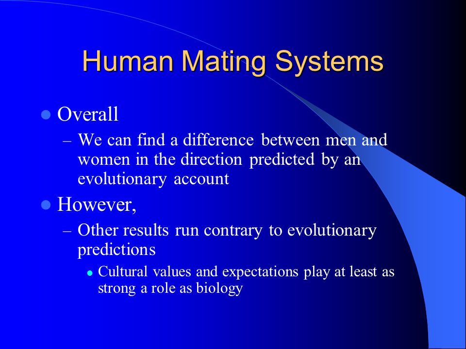Human Mating Systems Overall – We can find a difference between men and women in the direction predicted by an evolutionary account However, – Other r