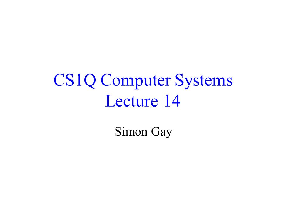 CS1Q Computer Systems Lecture 14 Simon Gay