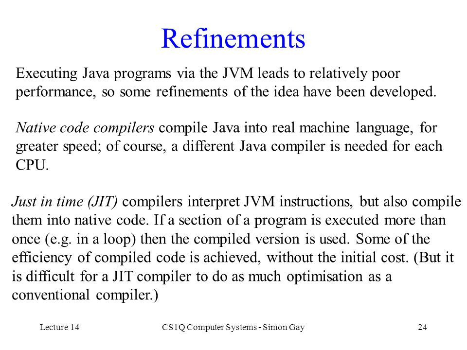 Lecture 14CS1Q Computer Systems - Simon Gay24 Refinements Executing Java programs via the JVM leads to relatively poor performance, so some refinement