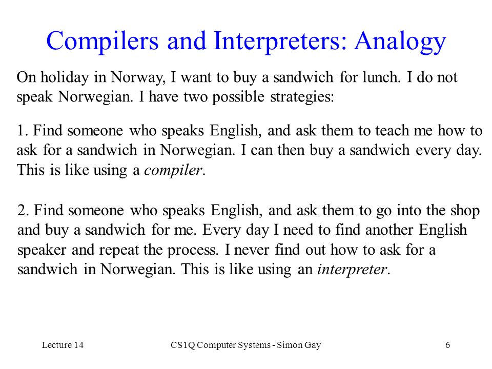 Lecture 14CS1Q Computer Systems - Simon Gay6 Compilers and Interpreters: Analogy On holiday in Norway, I want to buy a sandwich for lunch. I do not sp