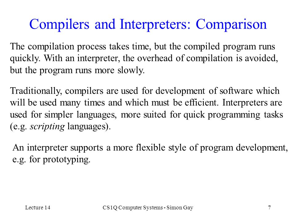 Lecture 14CS1Q Computer Systems - Simon Gay7 Compilers and Interpreters: Comparison The compilation process takes time, but the compiled program runs