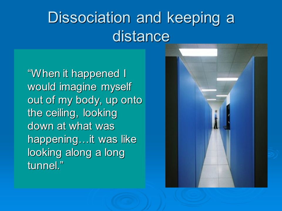 Dissociation and keeping a distance When it happened I would imagine myself out of my body, up onto the ceiling, looking down at what was happening…it
