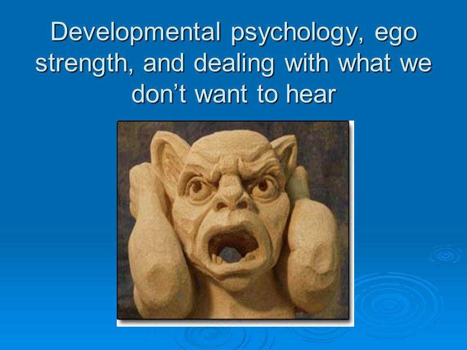 Developmental psychology, ego strength, and dealing with what we dont want to hear