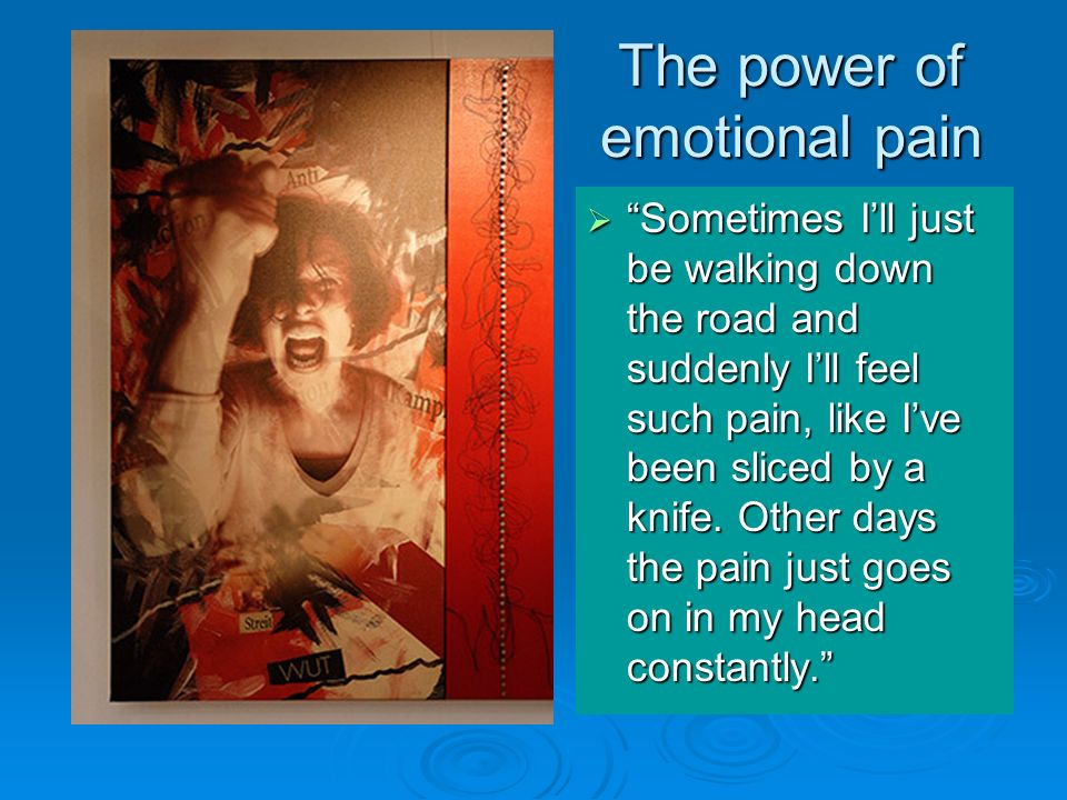 The power of emotional pain Sometimes Ill just be walking down the road and suddenly Ill feel such pain, like Ive been sliced by a knife. Other days t
