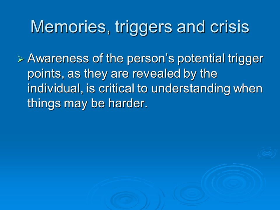 Memories, triggers and crisis Awareness of the persons potential trigger points, as they are revealed by the individual, is critical to understanding
