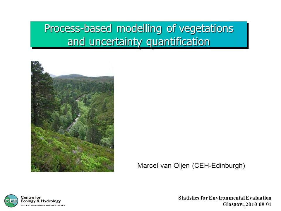 Process-based modelling of vegetations and uncertainty quantification Marcel van Oijen (CEH-Edinburgh) Statistics for Environmental Evaluation Glasgow, 2010-09-01