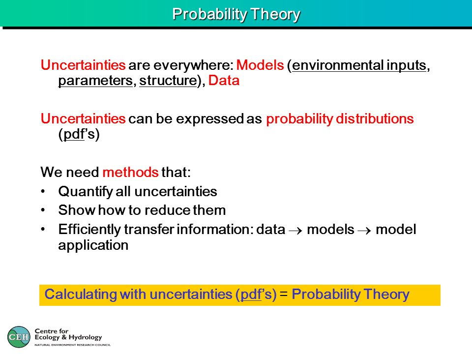 Probability Theory Uncertainties are everywhere: Models (environmental inputs, parameters, structure), Data Uncertainties can be expressed as probability distributions (pdfs) We need methods that: Quantify all uncertainties Show how to reduce them Efficiently transfer information: data models model application Calculating with uncertainties (pdfs) = Probability Theory